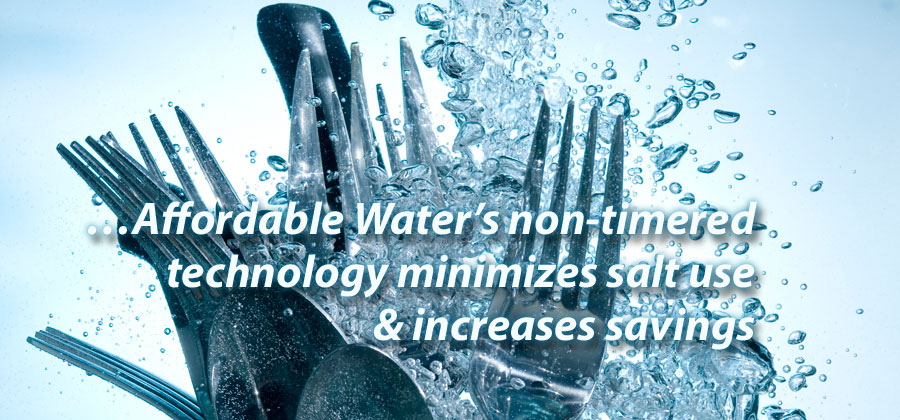 …Affordable Water's non-timered technology minimizes salt use & increases savings